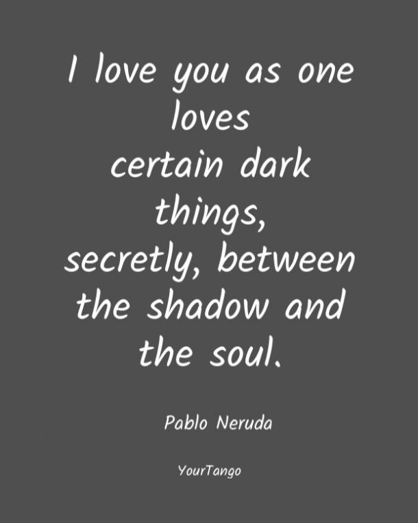 Te quiero porque se quieren ciertas cosas oscuras, en secreto, entre la sombra y el alma.  Pablo Neruda